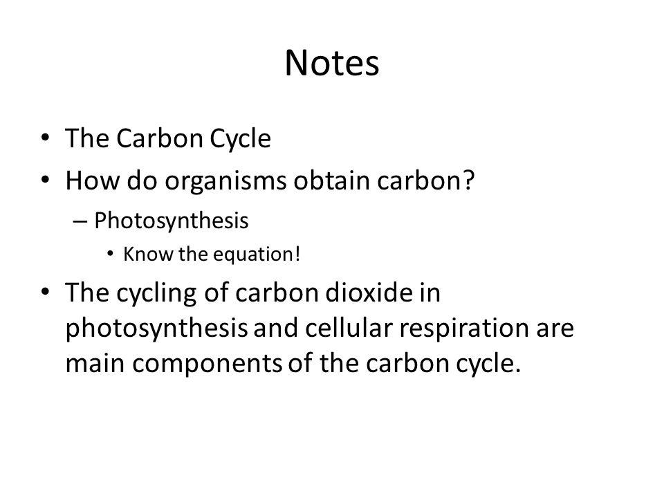Notes The Carbon Cycle How do organisms obtain carbon? – Photosynthesis Know the equation! The cycling of carbon dioxide in photosynthesis and cellula