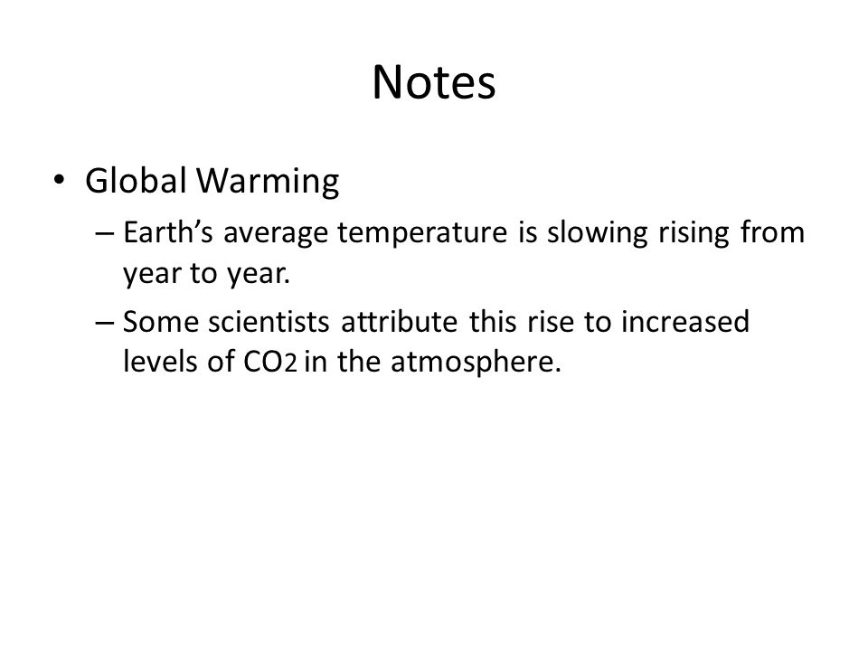 Notes Global Warming – Earth's average temperature is slowing rising from year to year. – Some scientists attribute this rise to increased levels of C