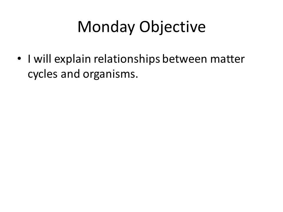 Monday Objective I will explain relationships between matter cycles and organisms.