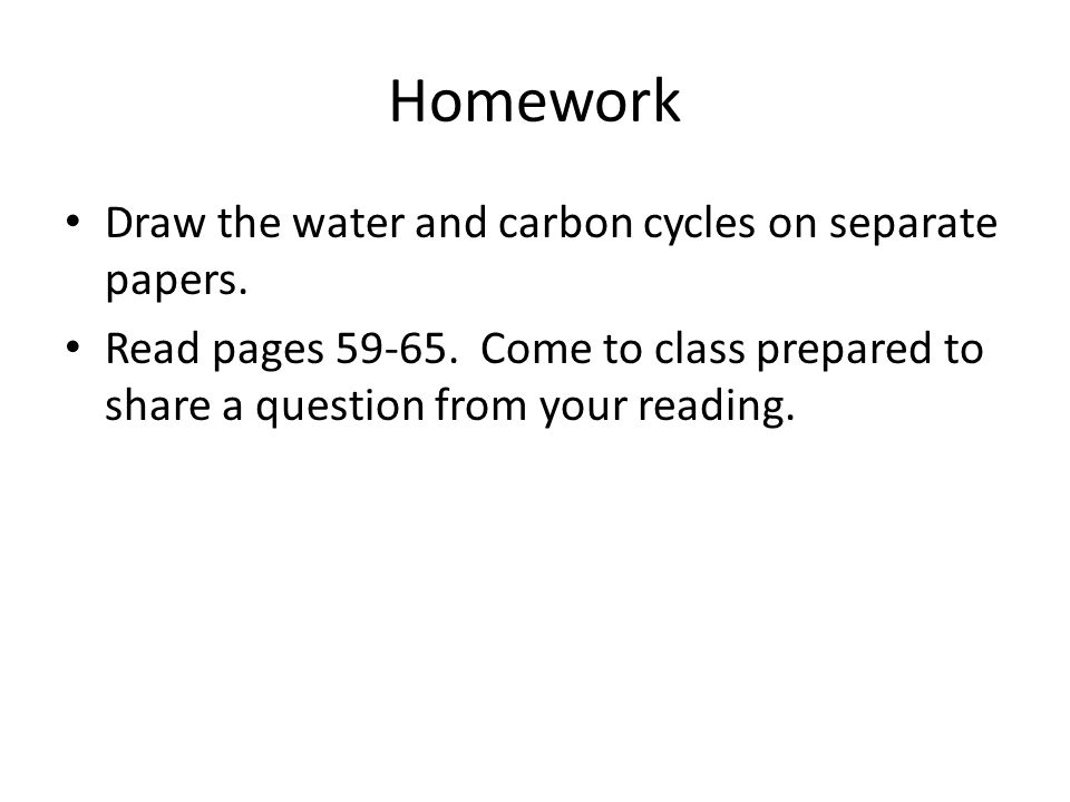 Homework Draw the water and carbon cycles on separate papers. Read pages 59-65. Come to class prepared to share a question from your reading.