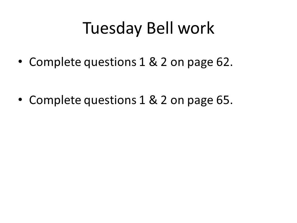Tuesday Bell work Complete questions 1 & 2 on page 62. Complete questions 1 & 2 on page 65.