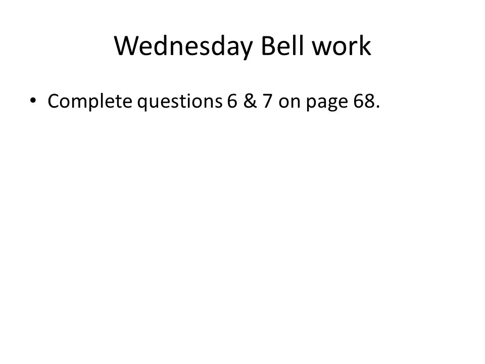 Wednesday Bell work Complete questions 6 & 7 on page 68.