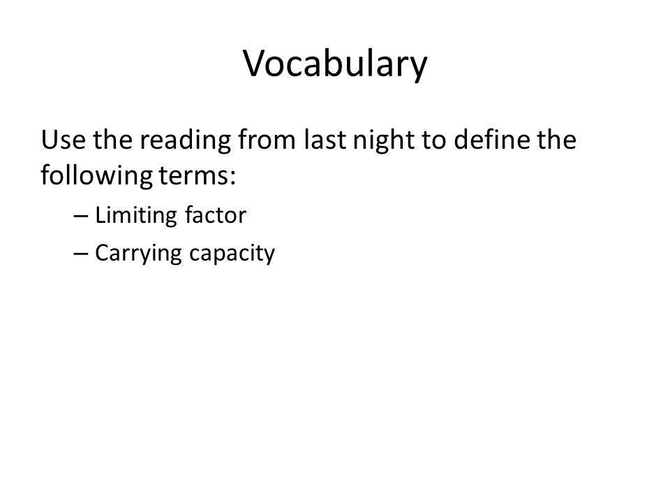 Vocabulary Use the reading from last night to define the following terms: – Limiting factor – Carrying capacity