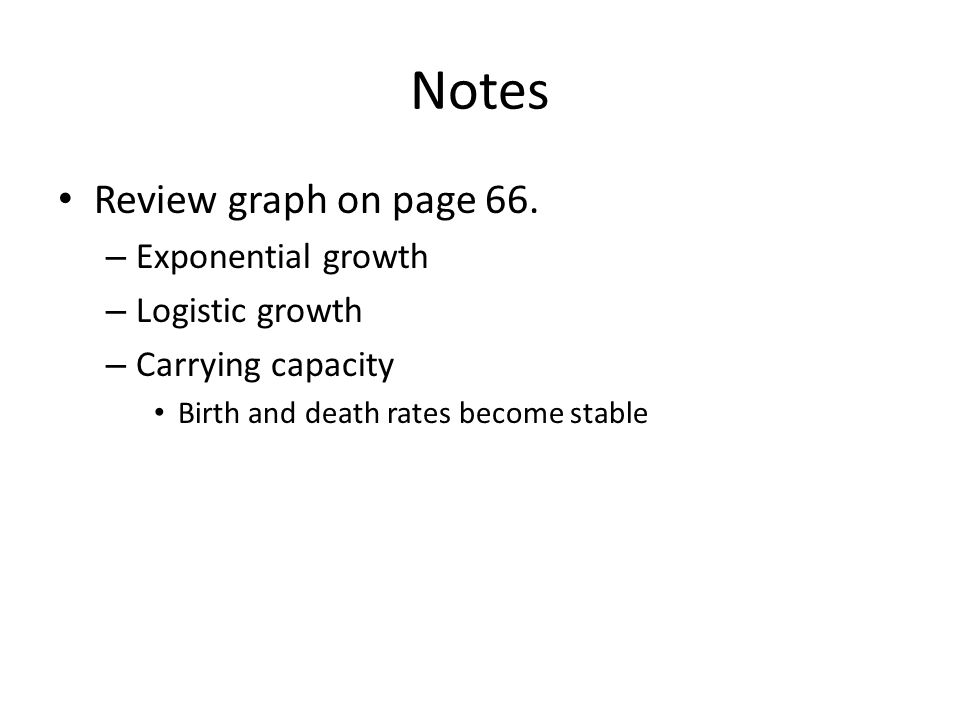Notes Review graph on page 66. – Exponential growth – Logistic growth – Carrying capacity Birth and death rates become stable