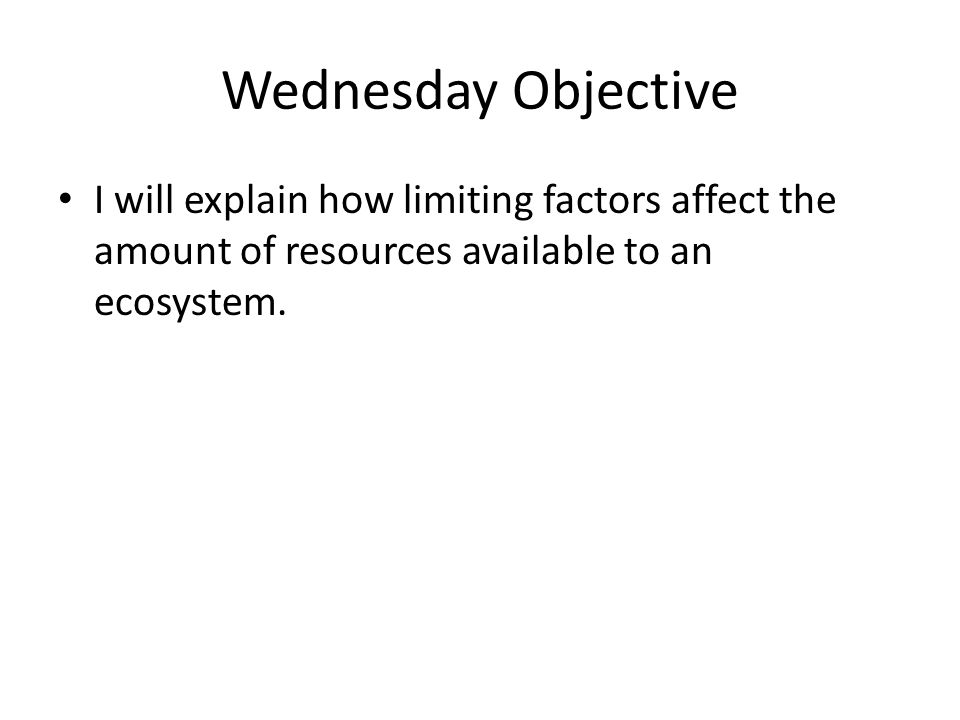 Wednesday Objective I will explain how limiting factors affect the amount of resources available to an ecosystem.