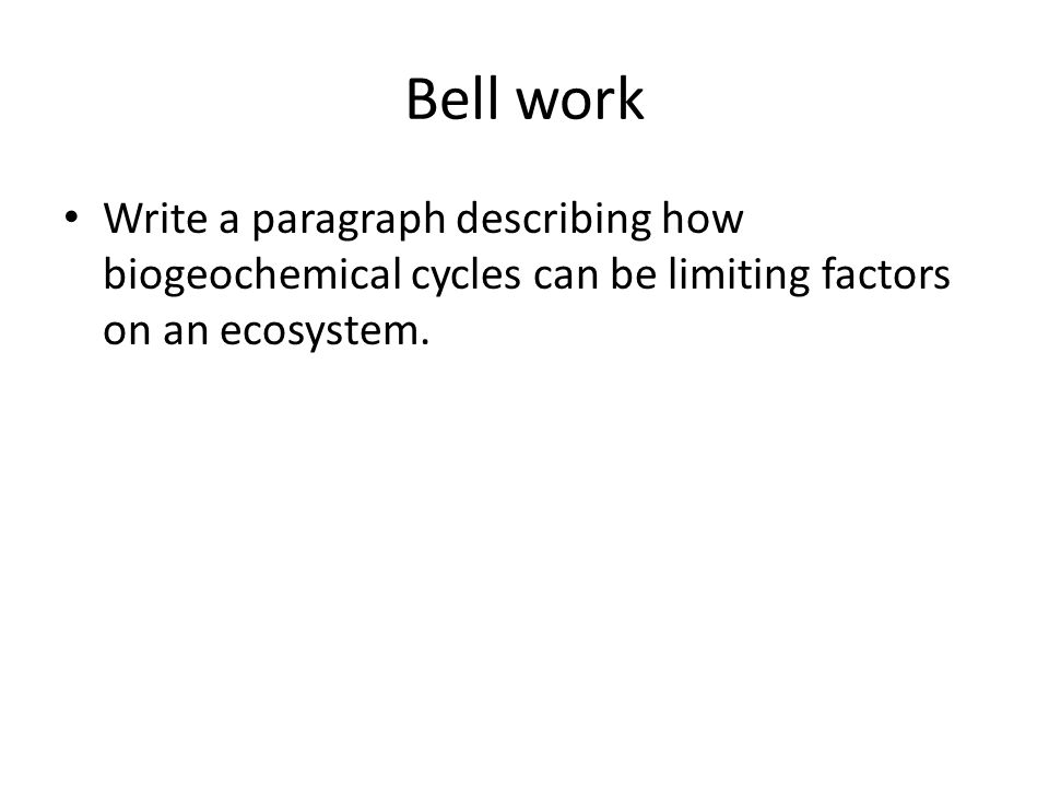 Bell work Write a paragraph describing how biogeochemical cycles can be limiting factors on an ecosystem.
