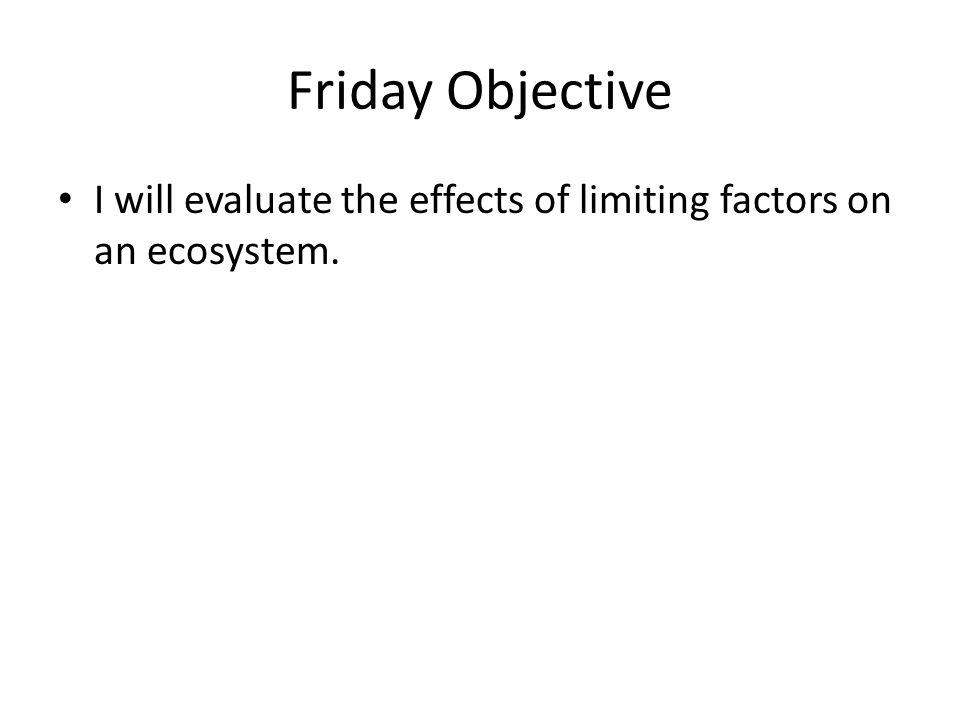 Friday Objective I will evaluate the effects of limiting factors on an ecosystem.