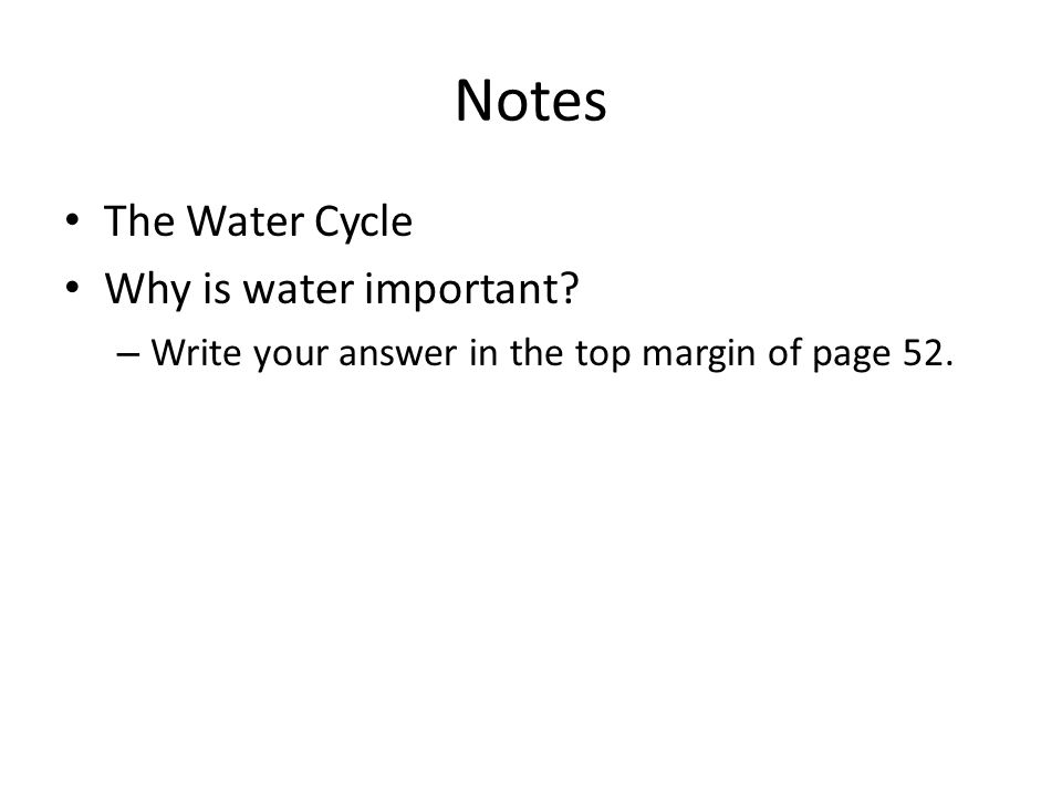Notes The Water Cycle Why is water important? – Write your answer in the top margin of page 52.