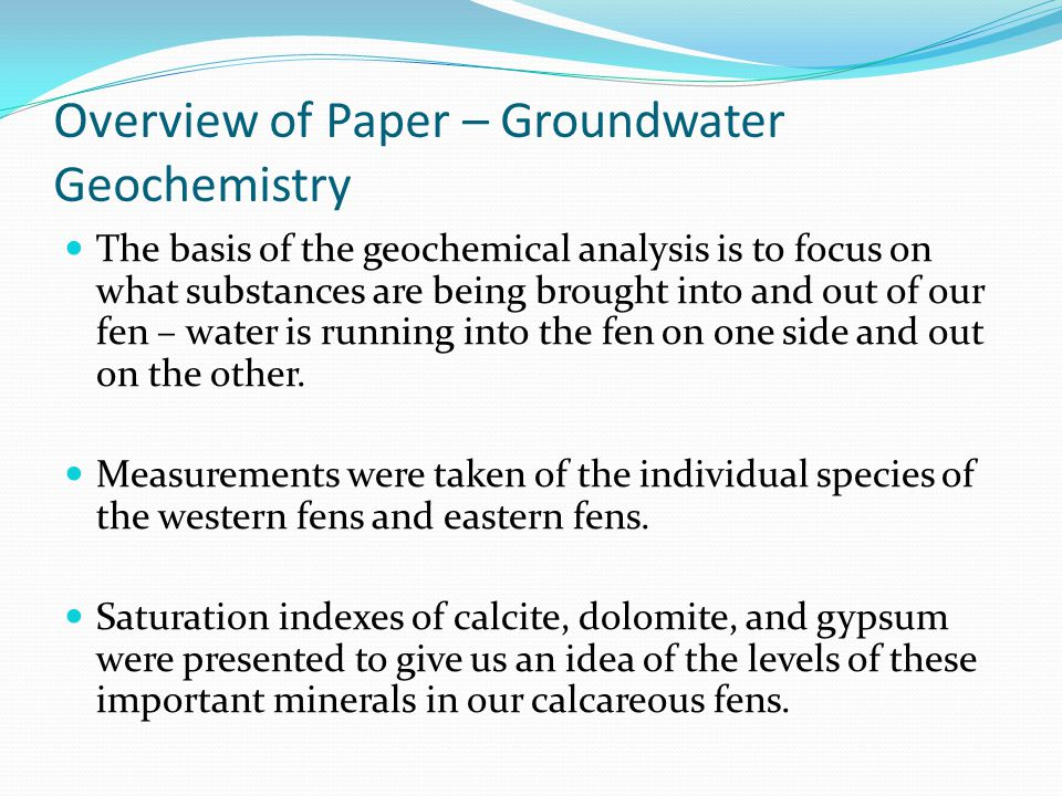 Overview of Paper – Groundwater Geochemistry The basis of the geochemical analysis is to focus on what substances are being brought into and out of our fen – water is running into the fen on one side and out on the other.