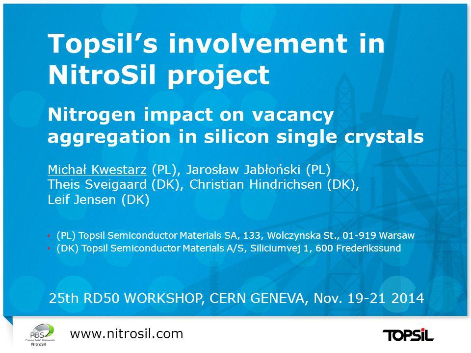 Præsentation xx Topsil's involvement in NitroSil project Nitrogen impact on vacancy aggregation in silicon single crystals Michał Kwestarz (PL), Jarosław Jabłoński (PL) Theis Sveigaard (DK), Christian Hindrichsen (DK), Leif Jensen (DK) (PL) Topsil Semiconductor Materials SA, 133, Wolczynska St., 01-919 Warsaw (DK) Topsil Semiconductor Materials A/S, Siliciumvej 1, 600 Frederikssund www.nitrosil.com 25th RD50 WORKSHOP, CERN GENEVA, Nov.