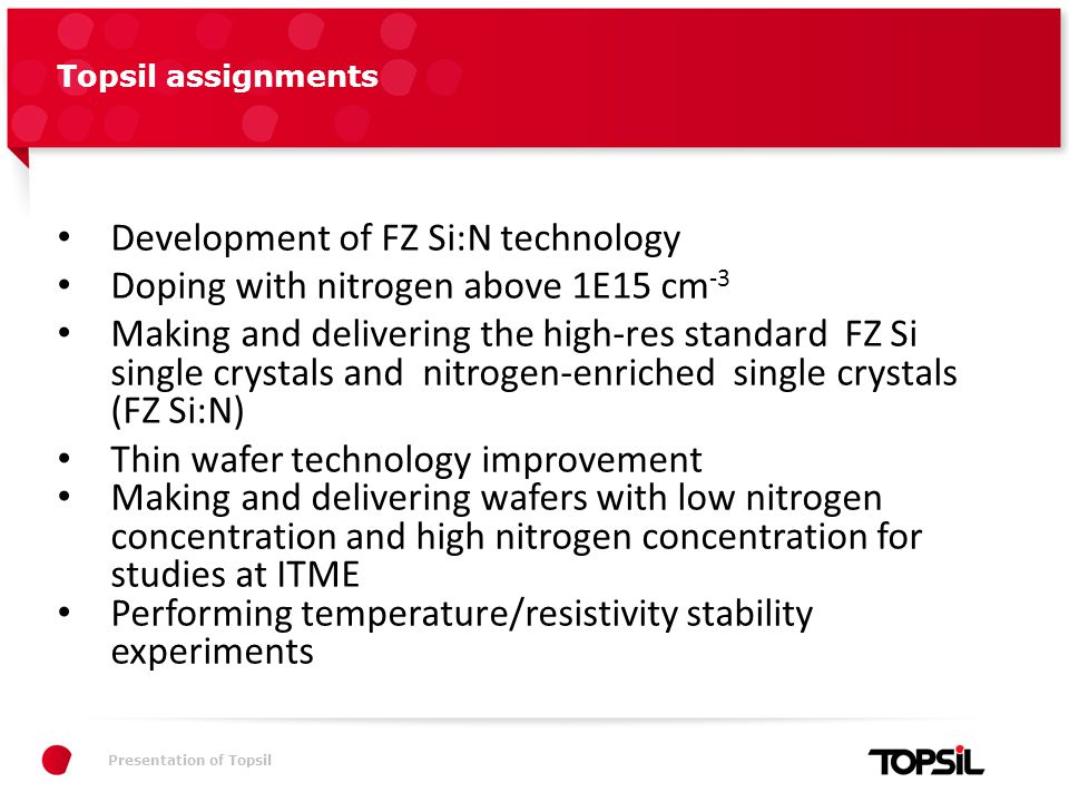 Præsentation xxPresentation of Topsil Topsil assignments Development of FZ Si:N technology Doping with nitrogen above 1E15 cm -3 Making and delivering the high-res standard FZ Si single crystals and nitrogen-enriched single crystals (FZ Si:N) Thin wafer technology improvement Making and delivering wafers with low nitrogen concentration and high nitrogen concentration for studies at ITME Performing temperature/resistivity stability experiments