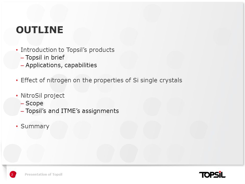 Præsentation xxPresentation of Topsil OUTLINE Introduction to Topsil's products – Topsil in brief – Applications, capabilities Effect of nitrogen on the properties of Si single crystals NitroSil project – Scope – Topsil's and ITME's assignments Summary 2