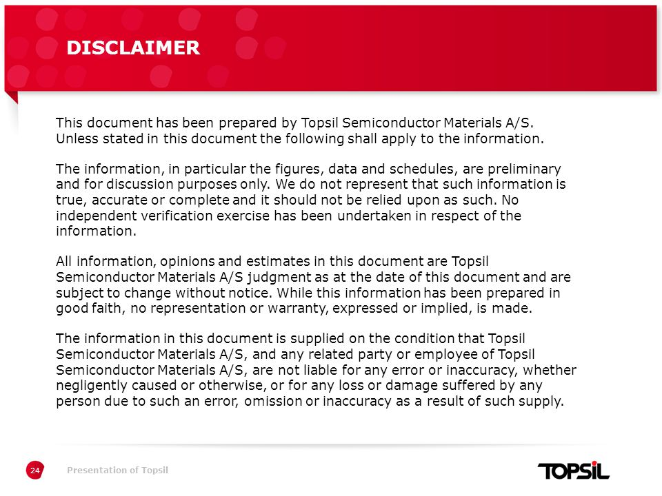 Præsentation xxPresentation of Topsil DISCLAIMER 24 This document has been prepared by Topsil Semiconductor Materials A/S.