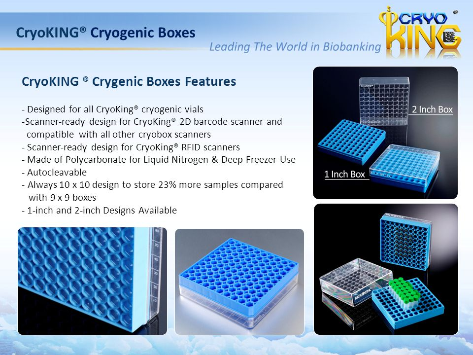 CryoKING® Cryogenic Boxes CryoKING ® Crygenic Boxes Features - Designed for all CryoKing® cryogenic vials -Scanner-ready design for CryoKing® 2D barcode scanner and compatible with all other cryobox scanners - Scanner-ready design for CryoKing® RFID scanners - Made of Polycarbonate for Liquid Nitrogen & Deep Freezer Use - Autocleavable - Always 10 x 10 design to store 23% more samples compared with 9 x 9 boxes - 1-inch and 2-inch Designs Available 98-011398-0213
