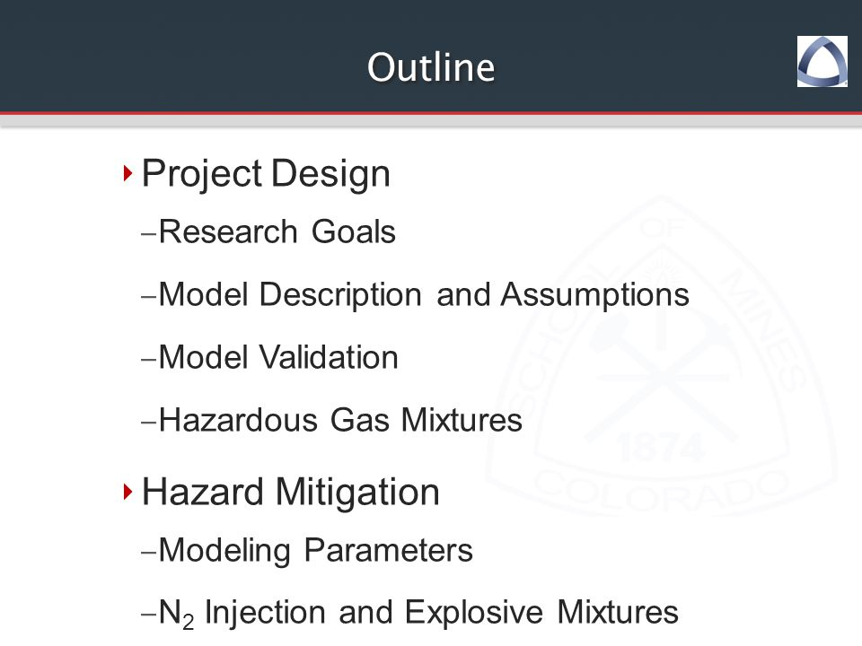 Outline ‣ Project Design – Research Goals – Model Description and Assumptions – Model Validation – Hazardous Gas Mixtures ‣ Hazard Mitigation – Modeling Parameters – N 2 Injection and Explosive Mixtures – Spon Com and O 2 Concentration