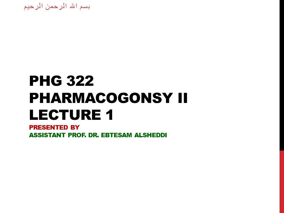 PHG 322 PHARMACOGONSY II LECTURE 1 PRESENTED BY ASSISTANT PROF. DR. EBTESAM ALSHEDDI بسم الله الرحمن الرحيم