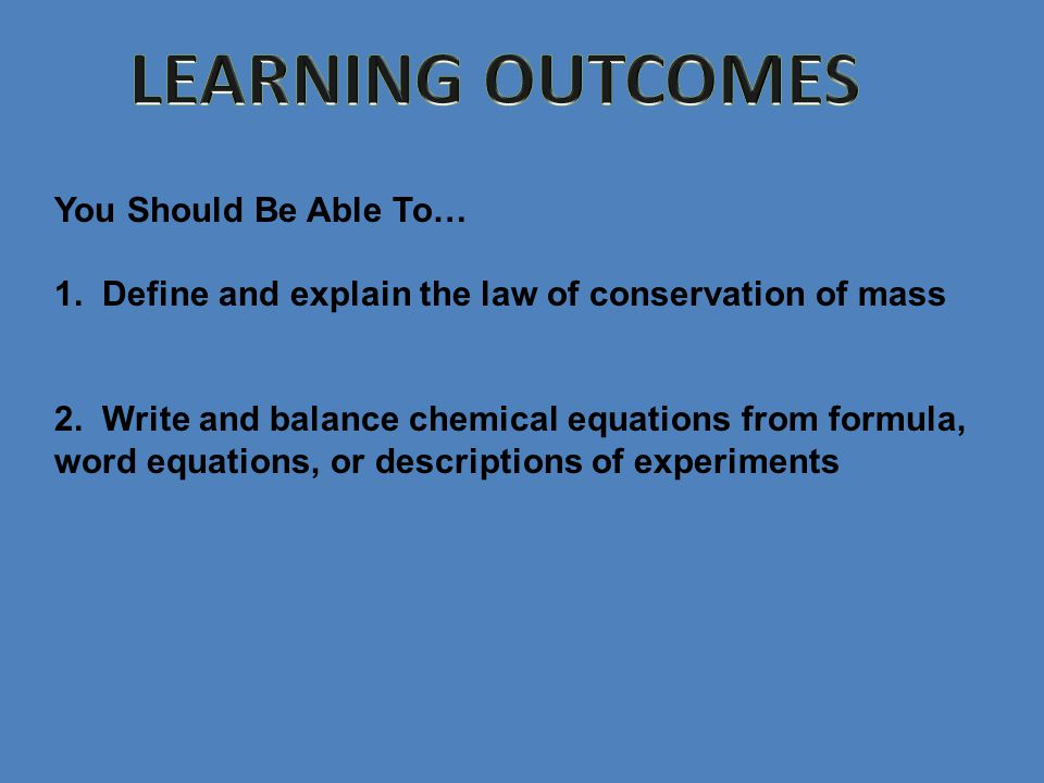 You Should Be Able To… 1. Define and explain the law of conservation of mass 2.