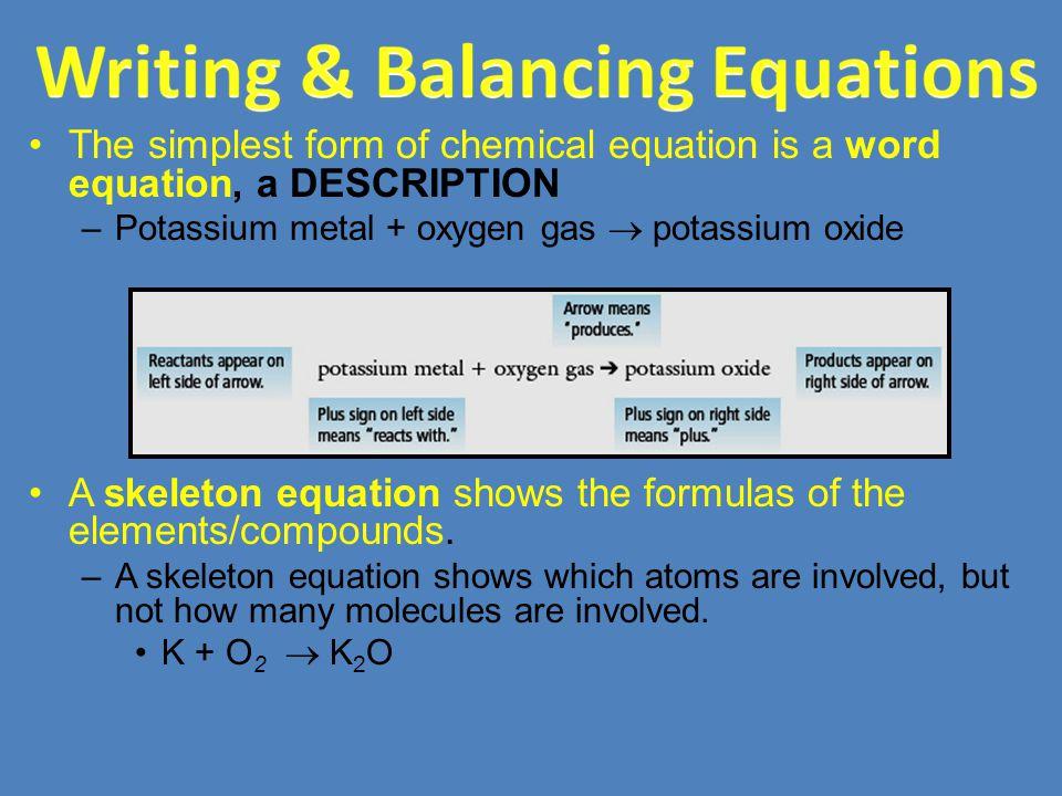 The simplest form of chemical equation is a word equation, a DESCRIPTION –Potassium metal + oxygen gas  potassium oxide A skeleton equation shows the formulas of the elements/compounds.