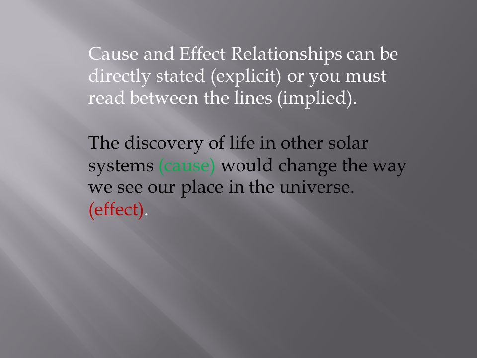Cause and Effect Relationships can be directly stated (explicit) or you must read between the lines (implied).