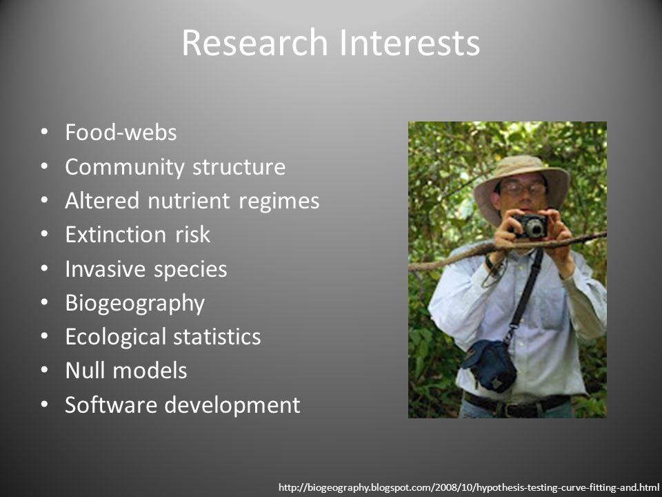 Research Interests Food-webs Community structure Altered nutrient regimes Extinction risk Invasive species Biogeography Ecological statistics Null models Software development http://biogeography.blogspot.com/2008/10/hypothesis-testing-curve-fitting-and.html