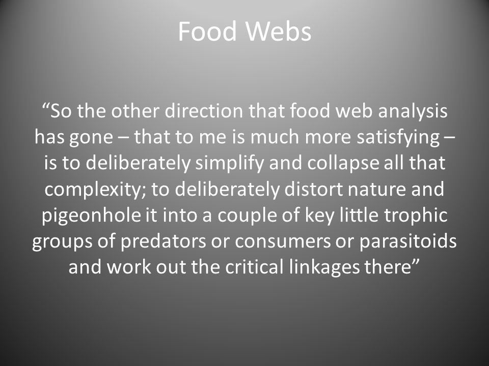 So the other direction that food web analysis has gone – that to me is much more satisfying – is to deliberately simplify and collapse all that complexity; to deliberately distort nature and pigeonhole it into a couple of key little trophic groups of predators or consumers or parasitoids and work out the critical linkages there Food Webs