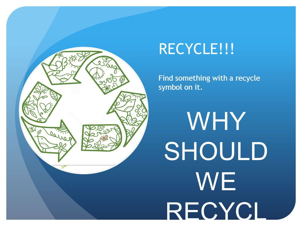 RECYCLE!!! Find something with a recycle symbol on it. WHY SHOULD WE RECYCL E !