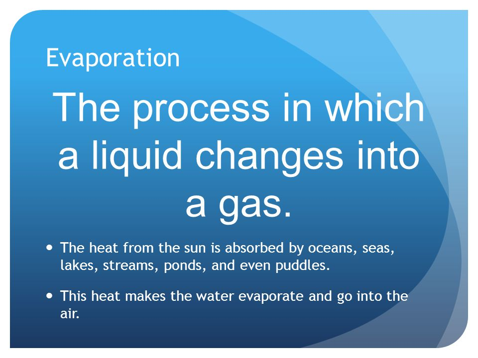 Evaporation The process in which a liquid changes into a gas. The heat from the sun is absorbed by oceans, seas, lakes, streams, ponds, and even puddl