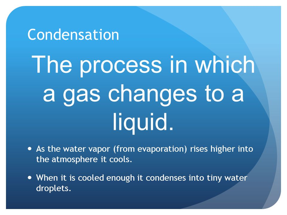 Condensation The process in which a gas changes to a liquid. As the water vapor (from evaporation) rises higher into the atmosphere it cools. When it