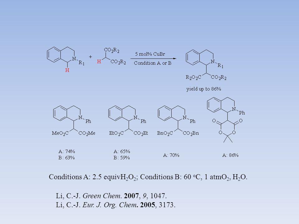 Li, C.-J. Green Chem. 2007, 9, 1047. Li, C.-J. Eur. J. Org. Chem. 2005, 3173. Conditions A: 2.5 equivH 2 O 2 ; Conditions B: 60 o C, 1 atmO 2, H 2 O.