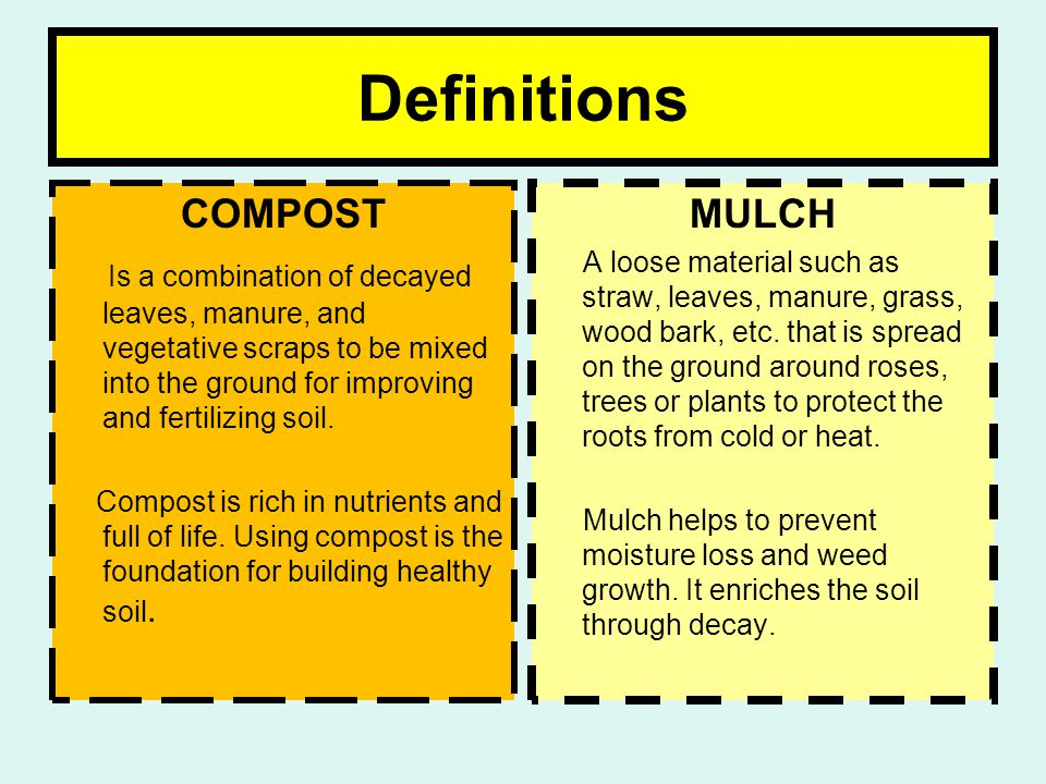 Definitions COMPOST Is a combination of decayed leaves, manure, and vegetative scraps to be mixed into the ground for improving and fertilizing soil.