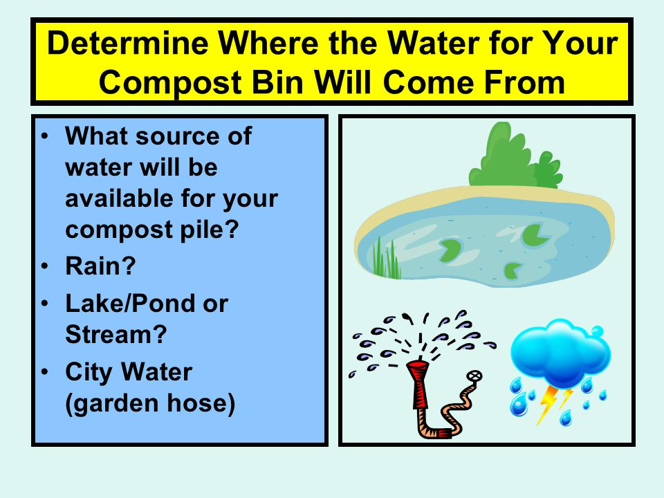 Determine Where the Water for Your Compost Bin Will Come From What source of water will be available for your compost pile.