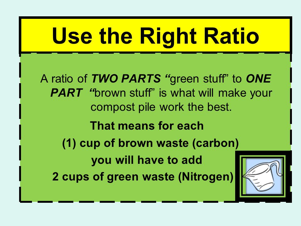 Use the Right Ratio A ratio of TWO PARTS green stuff to ONE PART brown stuff is what will make your compost pile work the best.