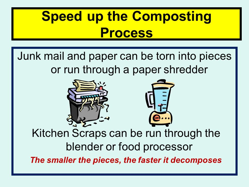 Speed up the Composting Process Junk mail and paper can be torn into pieces or run through a paper shredder Kitchen Scraps can be run through the blender or food processor The smaller the pieces, the faster it decomposes