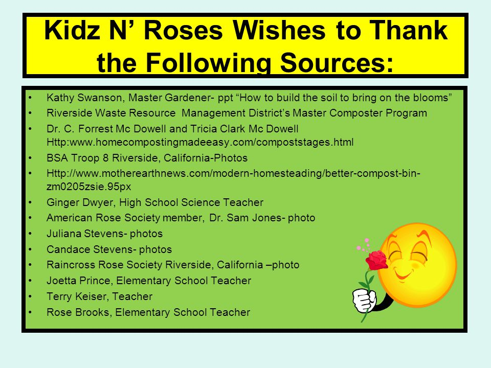 Kidz N' Roses Wishes to Thank the Following Sources: Kathy Swanson, Master Gardener- ppt How to build the soil to bring on the blooms Riverside Waste Resource Management District's Master Composter Program Dr.