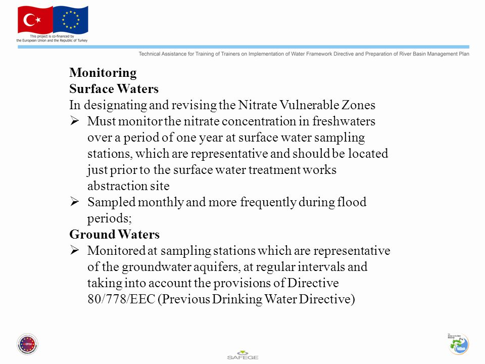 Monitoring Surface Waters In designating and revising the Nitrate Vulnerable Zones  Must monitor the nitrate concentration in freshwaters over a period of one year at surface water sampling stations, which are representative and should be located just prior to the surface water treatment works abstraction site  Sampled monthly and more frequently during flood periods; Ground Waters  Monitored at sampling stations which are representative of the groundwater aquifers, at regular intervals and taking into account the provisions of Directive 80/778/EEC (Previous Drinking Water Directive)