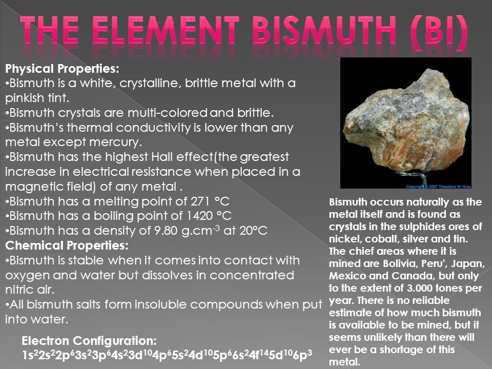 Physical Properties: Bismuth is a white, crystalline, brittle metal with a pinkish tint.