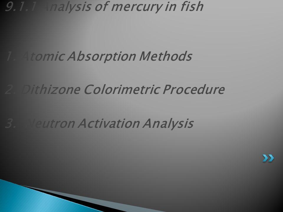 9.1.1 Analysis of mercury in fish 1. Atomic Absorption Methods 2. Dithizone Colorimetric Procedure 3. Neutron Activation Analysis