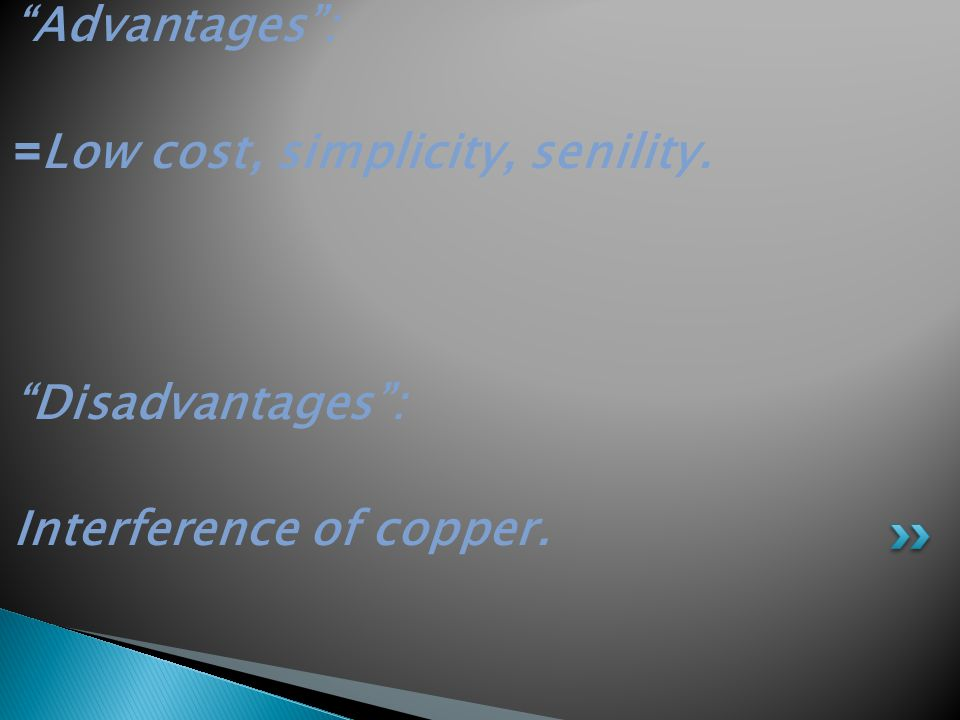 """""""Advantages"""": Low cost, simplicity, senility.= """"Disadvantages"""": Interference of copper."""