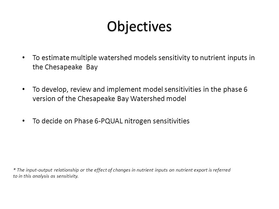 Objectives To estimate multiple watershed models sensitivity to nutrient inputs in the Chesapeake Bay To develop, review and implement model sensitivities in the phase 6 version of the Chesapeake Bay Watershed model To decide on Phase 6-PQUAL nitrogen sensitivities * The input-output relationship or the effect of changes in nutrient inputs on nutrient export is referred to in this analysis as sensitivity.
