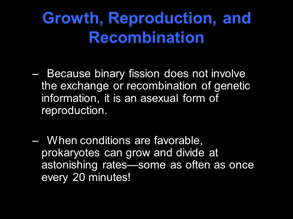 Growth, Reproduction, and Recombination –Because binary fission does not involve the exchange or recombination of genetic information, it is an asexual form of reproduction.