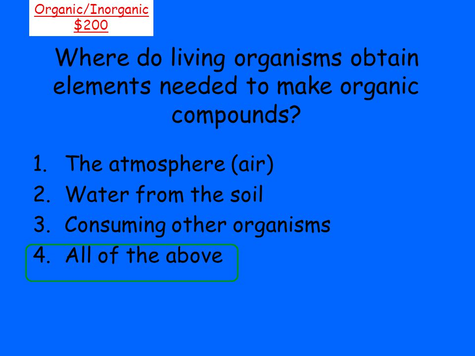 Where do living organisms obtain elements needed to make organic compounds? Organic/Inorganic $200 1.The atmosphere (air) 2.Water from the soil 3.Cons