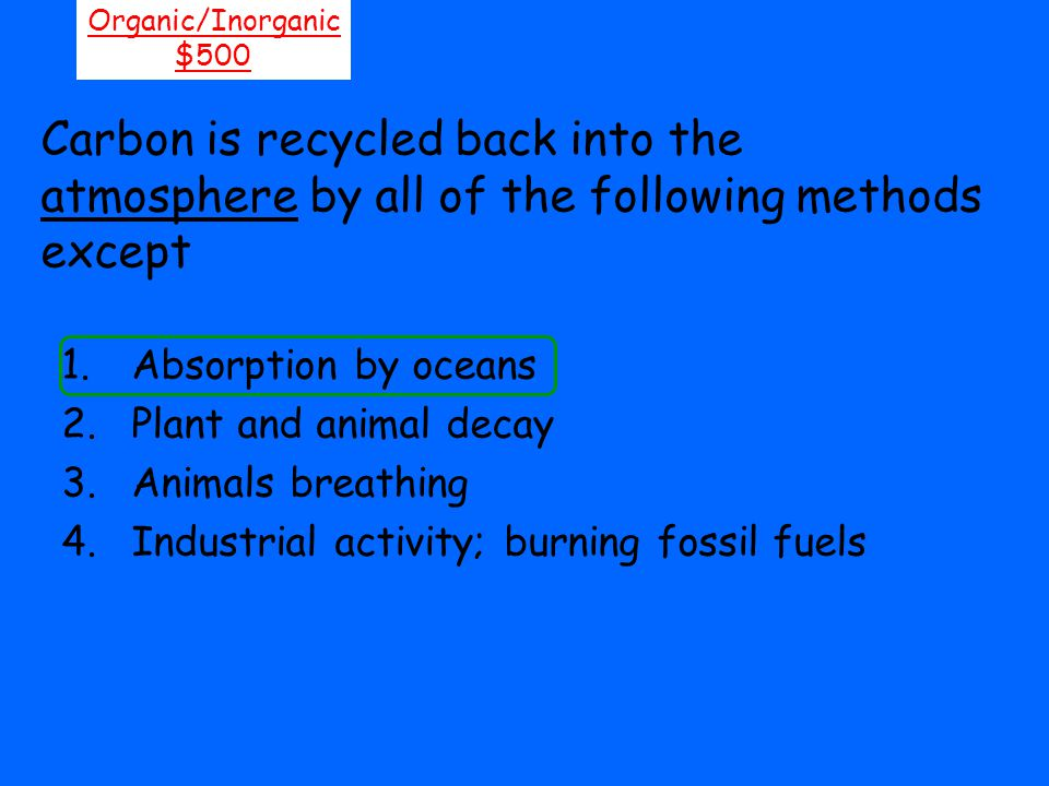 Carbon is recycled back into the atmosphere by all of the following methods except Organic/Inorganic $500 1.Absorption by oceans 2.Plant and animal de