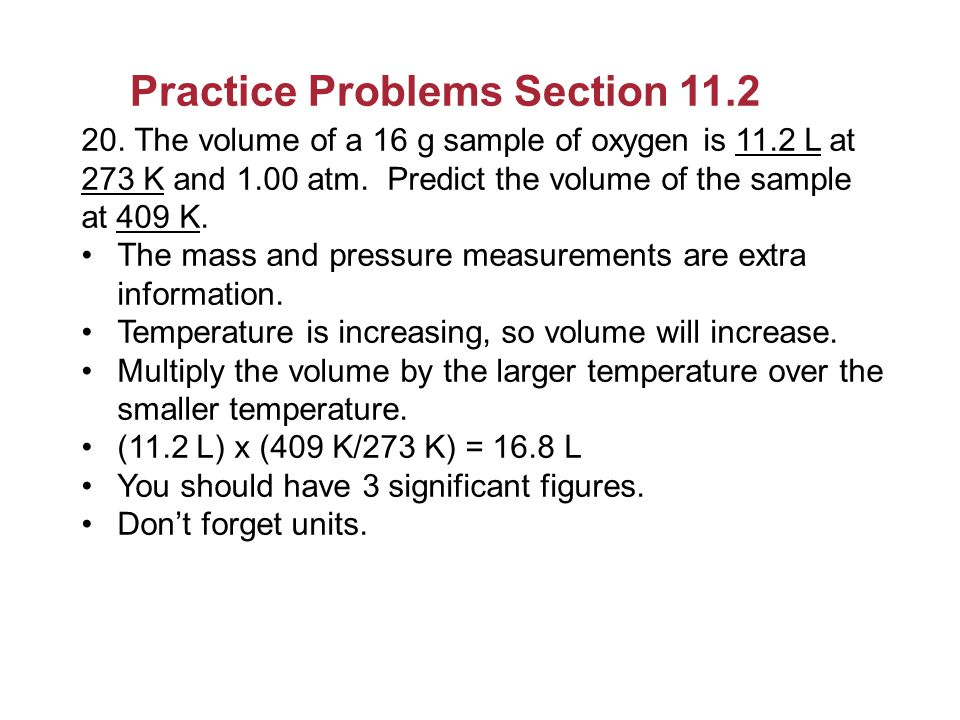 Practice Problems Section 11.2 20. The volume of a 16 g sample of oxygen is 11.2 L at 273 K and 1.00 atm. Predict the volume of the sample at 409 K. T