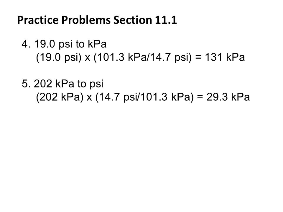 Practice Problems Section 11.1 4. 19.0 psi to kPa (19.0 psi) x (101.3 kPa/14.7 psi) = 131 kPa 5. 202 kPa to psi (202 kPa) x (14.7 psi/101.3 kPa) = 29.