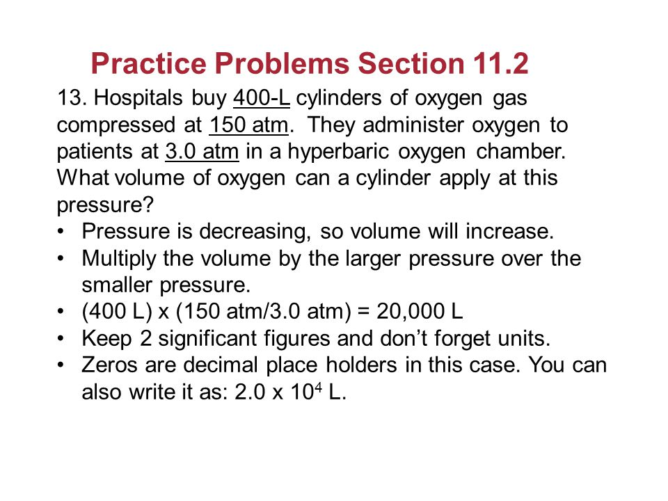 Practice Problems Section 11.2 13. Hospitals buy 400-L cylinders of oxygen gas compressed at 150 atm. They administer oxygen to patients at 3.0 atm in