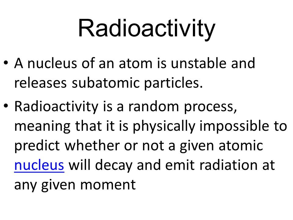 Radioactivity A nucleus of an atom is unstable and releases subatomic particles.