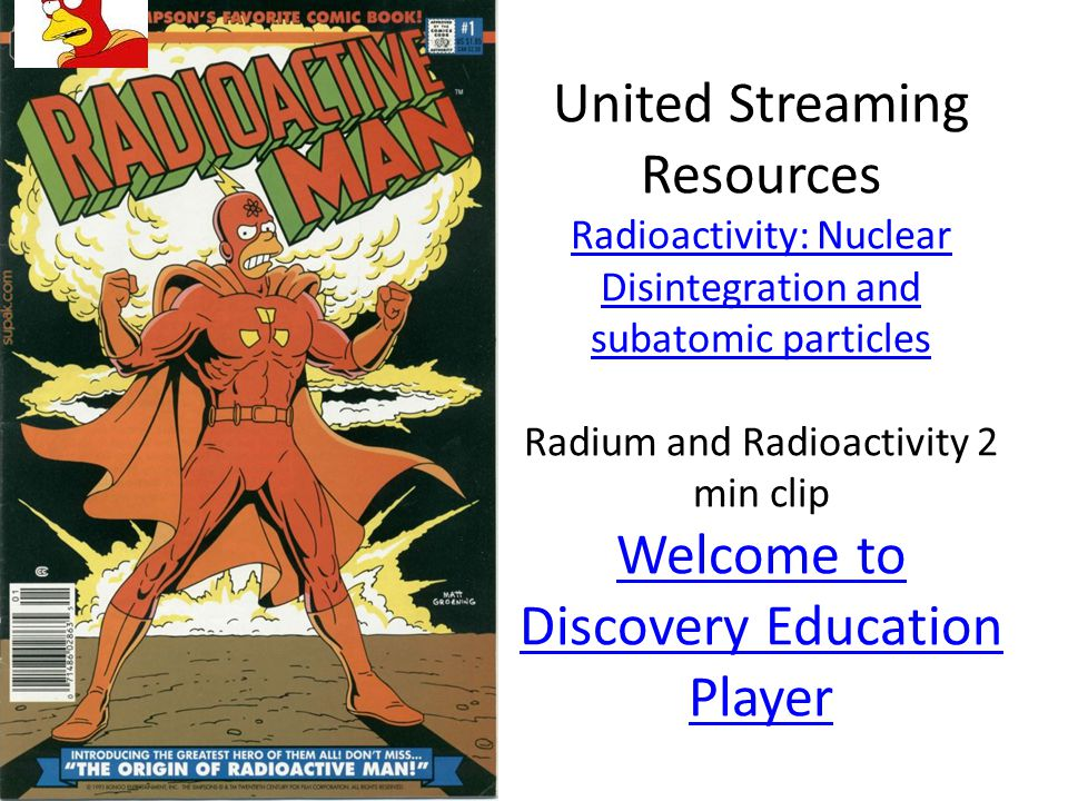 United Streaming Resources Radioactivity: Nuclear Disintegration and subatomic particles Radium and Radioactivity 2 min clip Welcome to Discovery Education Player Radioactivity: Nuclear Disintegration and subatomic particles Welcome to Discovery Education Player