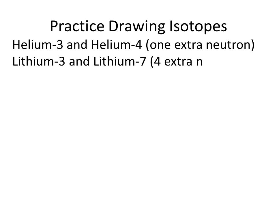 Practice Drawing Isotopes Lithium-3 and Lithium-7 (4 extra neutrons) Boron-10 and Boron-11 (one extra neutron) Carbon-12, Carbon-13, Carbon-14