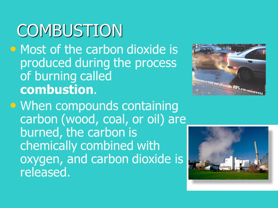 COMBUSTION Most of the carbon dioxide is produced during the process of burning called combustion. When compounds containing carbon (wood, coal, or oi