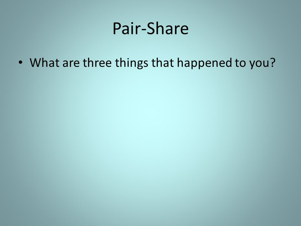 Pair-Share What are three things that happened to you